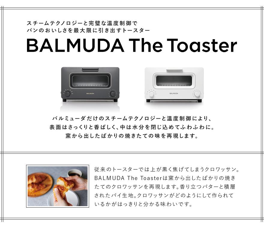 BALMUDA The Toasterスチームテクノロジーと完璧な温度制御でパンのおいしさを最大限に引き出すトースター バルミューダだけのスチームテクノロジーと温度制御により、表面はさっくりと香ばしく、中は水分を閉じ込めてふわふわに。窯から出したばかりの焼きたての味を再現します。従来のトースターでは上が黒く焦げてしまうクロワッサン。BALMUDA The Toasterは窯から出したばかりの焼きたてのクロワッサンを再現します。香り立つバターと積層されたパイ生地。クロワッサンがどのようにして作られているかがはっきりと分かる味わいです。