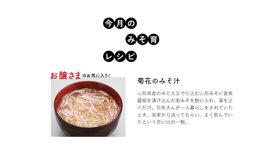 今月のみそ育レシピ お醸さまのお気に入り!菊花のみそ汁 山形県産の米と大豆で仕込む山形みそに香紫露菊を漬け込んだ菊みそを椀に入れ、湯を注ぐだけ。花角さんが一人暮らしをされていたとき、実家から送ってもらい、よく飲んでいたという思い出の一椀。