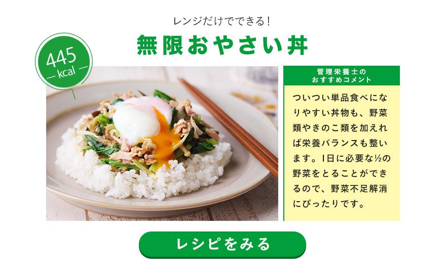 レンジだけでできる!無限おやさい丼 ついつい単品食べになりやすい丼物も、野菜類やきのこ類を加えれば栄養バランスも整います。1日に必要な½の野菜をとることができるので、野菜不足解消にぴったりです。