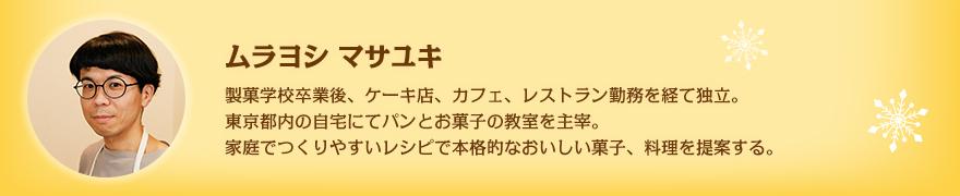 ムラヨシ マサユキ 製菓学校卒業後、ケーキ店、カフェ、レストラン勤務を経て独立。東京都内の自宅にてパンとお菓子の教室を主宰。家庭でつくりやすいレシピで本格的なおいしい菓子、料理を提案する。