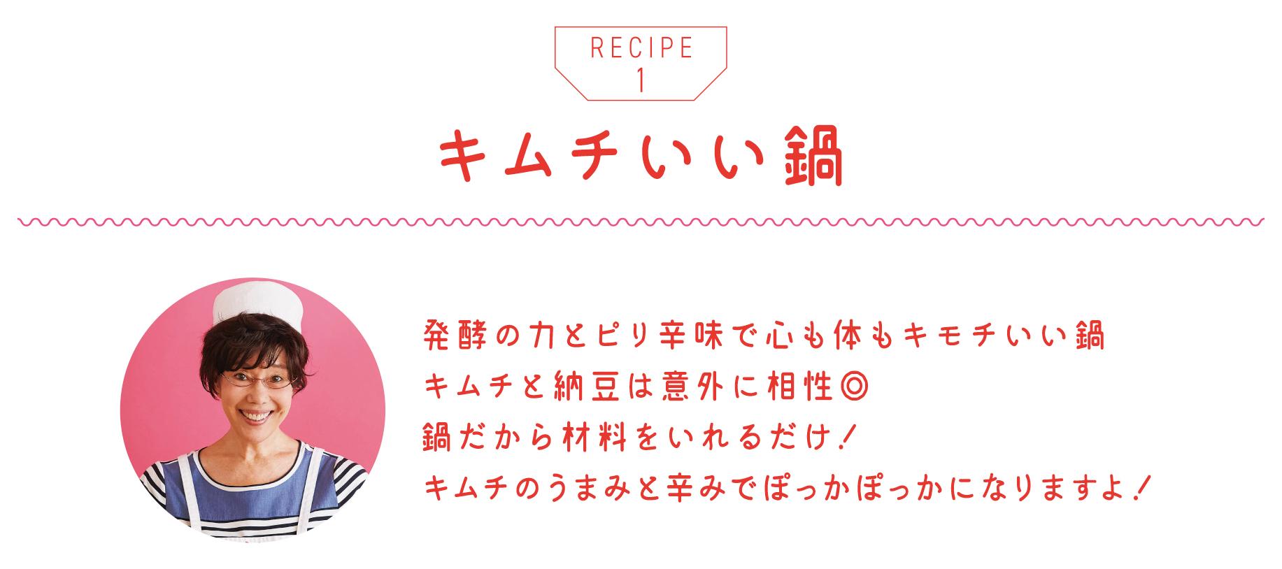 キムチいい鍋 発酵の力とピリ辛味で心も体もキモチいい鍋 キムチと納豆は意外に相性◎ 鍋だから材料をいれるだけ! キムチのうまみと辛みでぽっかぽっかになりますよ!