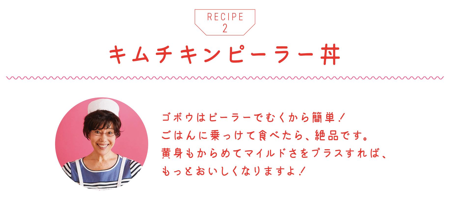 キムチキンピーラー丼 ゴボウはピーラーでむくから簡単! ごはんに乗っけて食べたら、絶品です。 黄身もからめてマイルドさをプラスすれば、 もっとおいしくなりますよ!