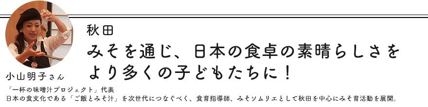 秋田 みそを通じ、日本の食卓の素晴らしさをより多くの子どもたちに! 小山明子さん「一杯の味噌汁プロジェクト」代表 日本の食文化である「ご飯とみそ汁」を次世代につなぐべく、食育指導師、みそソムリエとして秋田を中心にみそ育活動を展開。