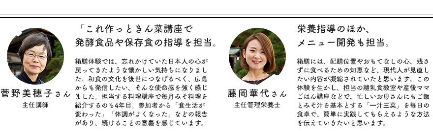 「これ作っときん菜講座」で発酵食品や保存食の指導を担当。主任講師 菅野美穂子さん 箱膳体験では、忘れかけていた日本人の心が戻ってきたような懐かしい気持ちになりました。和食の文化を後世につなげるべく、広島からも発信したい、そんな使命感を強く感じました。担当する料理講座で毎月みそ料理を紹介するのも4年目。参加者から「食生活が変わった」「体調がよくなった」などの報告があり、続けることの意義を感じています。 栄養指導のほか、メニュー開発も担当。主任管理栄養士藤岡華代さん 箱膳には、配膳位置やおもてなしの心、残さずに食べるための知恵など、現代人が見直したい内容が凝縮されていたと思います。この体験を生かし、担当の離乳食教室や産後ママごはん講座などで、忙しいお母さんにもご飯とみそ汁を基本とする「一汁三菜」を毎日の食卓で、簡単に実践してもらえるような方法を伝えていきたいと思います。