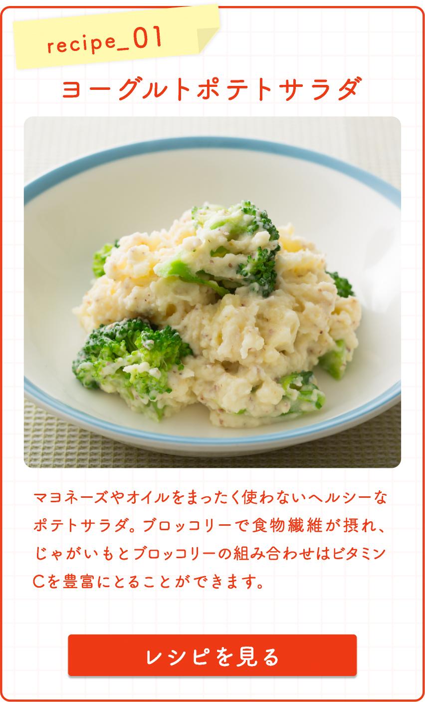 recipe_ 01 ヨーグルトポテトサラダ  マヨネーズやオイルをまったく使わないヘル シーなポテトサラダ。ブロッコリーで食物繊維 が摂れ、じゃがいもとブロッコリーの組み合わせはビタミンCを豊富にとることができます。