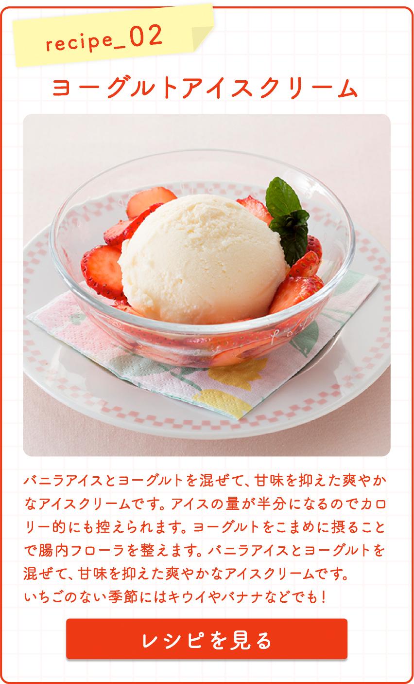 recipe_ 02 ヨーグルトアイスクリーム  バニラアイスとヨーグルトを混ぜて、甘味を抑えた爽やかなアイスクリームです。アイスの量が半分になるのでカロリー的にも控えられます。ヨーグルトをこまめに摂ることで腸内フ ローラを整えます。バニラアイスとヨーグルトを混ぜて、甘味を抑えた爽やかなアイスクリームです。いちごのない季節にはキウイやバナナなどでも!