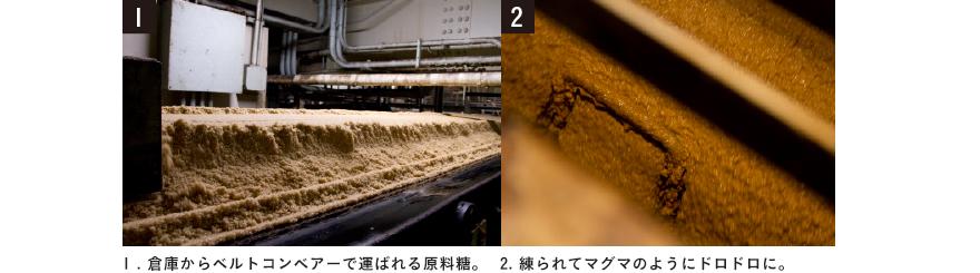 1.倉庫からベルトコンベアーで運ばれる原料糖。 2.練られてマグマのようにドロドロに。
