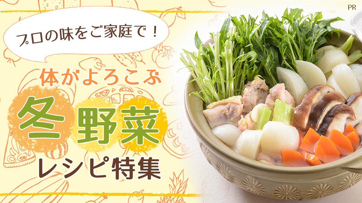 プロの味をご家庭で! 体がよろこぶ冬野菜レシピ特集