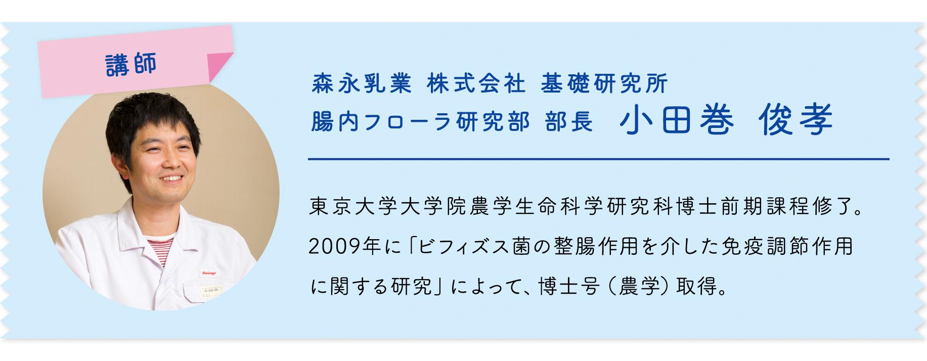 講師 森永乳業 株式会社 基礎研究所 腸内フローラ研究部 部長 小田巻 俊孝 東京大学大学院農学生命科学研究科博士前期課程修了。 2009年に「ビフィズス菌の整腸作用を介した免疫調節作用 に関する研究」によって、博士号(農学)取得。