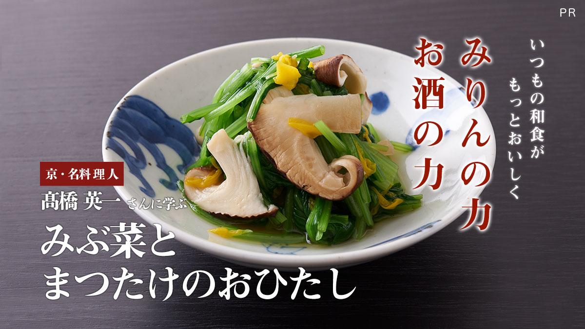 《みりんの力・お酒の力》京・名料理人 髙橋英一さんに学ぶ「みぶ菜とまつたけのおひたし」