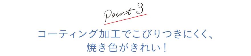Point3 コーティング加工でこびりつきにくく、焼き色がきれい!