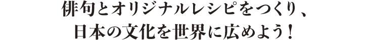 俳句とオリジナルレシピをつくり、日本の文化を世界に広めよう!