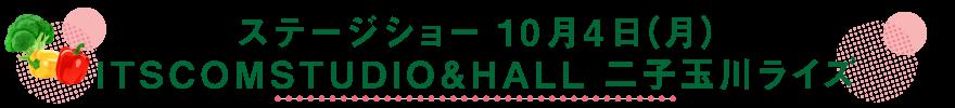 ステージショー 10月4日(月)ITSCOMSTUDIO&HALL 二子玉川ライズ